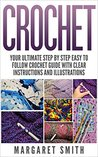 Crochet: Your Ultimate Step by Step Easy to Follow Crochet Guide With Clear Instructions and Illustrations