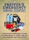 Preppers' Emergency Survival Essentials - A Beginner Prepper's Guide To Preparing A First Aid Kit For Modern Day Disasters (Emergency Guide, Survival Essentials, ... Kits, Preppers Guide, Modern Day Disasters)