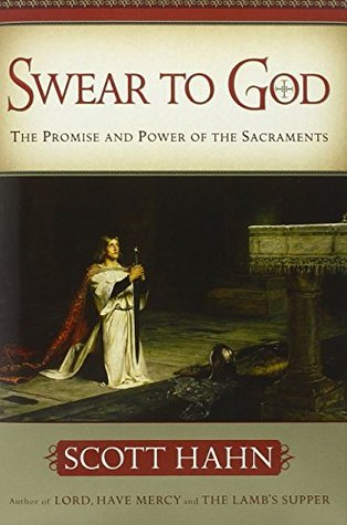 Swear to God The Promise and Power of the Sacraments by Scott Hahn