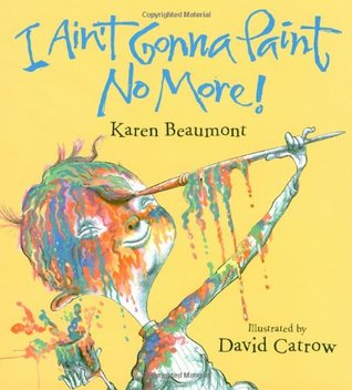 I Ain't Gonna Paint No More! by Karen Beaumont