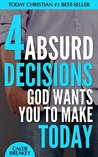 4 Absurd Decisions God Wants You to Make Today: Supercharge Humility, Respond to the Holy Spirit, and Maximize Your Faith in God
