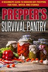 Prepper's Survival Pantry - A Beginner's Guide to Modern Day Prepping For Food, Water, And Storage (Basic Guide For Survival, Survival Pantry, Preppers ... Water And storage, Easy Steps To Prepare)