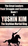 Yushin Kim: The Scythian Martial King (The Great Leaders: Their Struggle and Success Book 1)