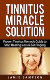 Tinnitus Miracle Solution: Proven Tinnitus Remedy Guide to Stop Hearing Loss & Ear Ringing (Tinnitus Relief, Tinnitus Remedy, Tinnitus Treatment)