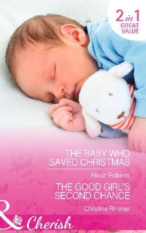 The Baby Who Saved Christmas / The Good Girl's Second Chance