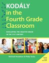 Kodaly in the Fourth Grade Classroom: Developing the Creative Brain in the 21st Century (Kodaly Today Handbook Series)
