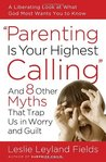 Parenting Is Your Highest Calling: And Eight Other Myths That Trap Us in Worry and Guilt
