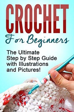 Crochet for Beginners: The Ultimate Step by Step Guide with ...