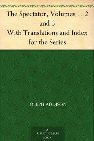 The Spectator, Volumes 1, 2 and 3 With Translations and Index for the Series