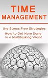 Time management: The Stress Free Strategies How to Get More Done in a Multitasking World