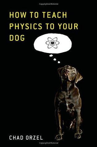 How to Teach Physics to Your Dog by Chad Orzel