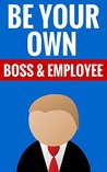 Be Your Own Boss & Employee - How To Start A Business From Home: Creative Tips On Entrepreneurship