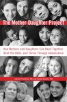 The Mother-Daughter Project: How Mothers and Daughters Can Band Together, Beat the Odds, and Thrive ThroughAdolescence