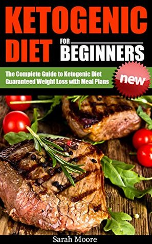 Ketogenic Diet for Beginners: Guide Book to Using the Ketogenic Diet for Guaranteed Weight Loss.
