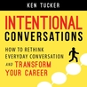 Intentional Conversations: How to Rethink Everyday Conversation and Transform Your Career