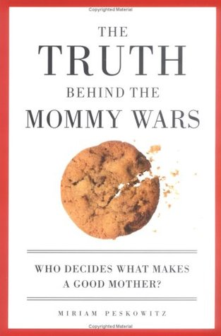 The Truth Behind the Mommy Wars by Miriam Peskowitz