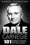 Dale Carnegie: 101 Greatest Life Lessons, Inspiration and Quotes From Dale Carnegie (How To Win Friends And Influence People, How to Stop Worrying And Start Living, The Art of Public Speaking)