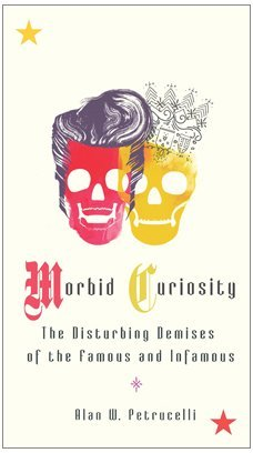 Morbid Curiosity: The Disturbing Demises of the Famous and Infamous