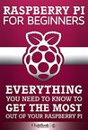 Raspberry Pi For Beginners: Everything You Need To Know To Get The Most Out of Your Raspberry Pi (Raspberry Pi, Raspberry Pi b+, Raspberry Pi Projects)