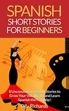 Spanish Short Stories For Beginners: 8 Unconventional Short Stories to Grow Your Vocabulary and Learn Spanish the Fun Way!