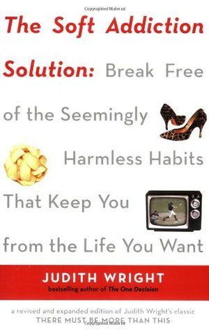 The Soft Addiction Solution: Break Free of the Seemingly Harmless Habits That Keep You from the Life You Want
