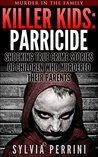 KILLER KIDS: PARRICIDE: SHOCKING TRUE CRIME STORIES OF CHILDREN WHO MURDERED THEIR PARENTS (MURDER IN THE FAMILY SERIES Book 6)