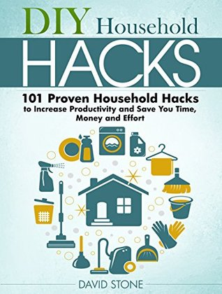 DIY Household Hacks: 101 Proven Household Hacks to Increase Productivity and Save You Time, Money and Effort