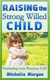 RAISING THE STRONG WILLED CHILD: Nurturing your Precious Gift (Strong Willed Child, Discipline, Parent's Guide)
