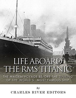 Life Aboard the RMS Titanic: The Maiden Voyage Before the Sinking of the World's Most Famous Ship