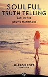 Am I in the Wrong Marriage?: Get the Clarity You Need to Make a Decision to Stay and Re-commit or Lovingly Leave Your Relationship and What to Do Next (Soulful Truth Telling Book 2)