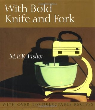 With Bold Knife and Fork by M.F.K. Fisher