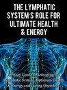 The Lymphatic's System Role for Ultimate Health and Energy: An Easy Guide to Activating the Lymphatic System, Optimum Health & Energy and Curing Disorders