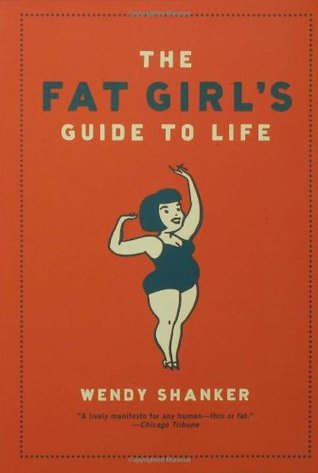The Fat Girl's Guide to Life by Wendy Shanker