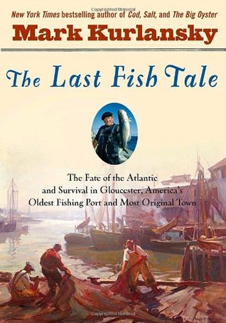 The Last Fish Tale: The Fate of the Atlantic & Survival in Gloucester, America's Oldest Fishing Port & Most Original Town
