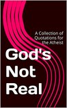 God's Not Real: A Collection of Quotations for the Atheist