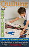 Quilting for Beginners: Learn How To Quilt Fast and Easy! A Complete Step by Step Quilting Guide to Create Amazing Designs (Quilting for beginners, Quilting for dummies Book 1)
