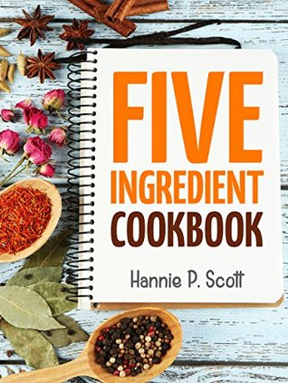 Quick Easy Recipes: 5 Ingredient Cookbook: Easy Recipes in 5 or Less Ingredients (Quick and Easy Cooking Series)