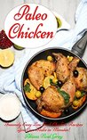Paleo Chicken: Insanely Easy Low Carb Chicken Recipes You Can Make in Minutes! (Gluten Free Cookbook Collection 1)
