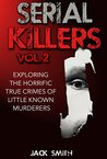 Serial Killers Vol. 2 Exploring the Horrific True Crimes of Little Known Murderers