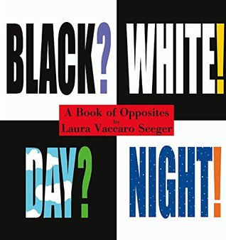 Black? White! Day? Night! - A Book of Opposites by Laura Vaccaro Seeger