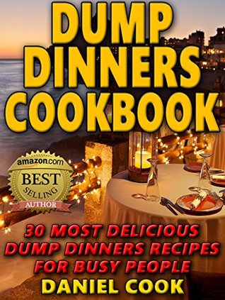 Dump Dinners Cookbook: 30 Most Delicious Dump Dinners Recipes for Busy People