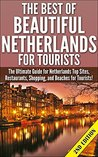 The Best Of Beautiful Netherlands for Tourists 2nd Edition: The Ultimate Guide for Netherlands Top Sites, Restaurants, Shopping, and Beaches for Tourists! ... Holland, Sites in Netherlands, Dutch Food)