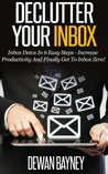 Declutter Your Inbox: Inbox Detox In 6 Easy Steps - Increase Productivity And Finally Get To Inbox Zero! (Decluttering And Organizing, Decluttering Your ... Management, Effective Communication Skills)