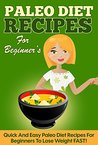 Paleo: 50 Quick and Easy Paleo Diet Recipes for Beginners to Lose Weight FAST! (Lose Weight, Recipes, Orginial Paleo, Improved Health)