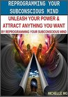 Reprogramming Your Subconscious Mind Unleash Your Power & Attract Anything You Want By Reprogramming Your Subconscious Mind