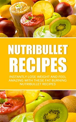 Nutribullet Recipes: Instantly Lose Weight And Feel Amazing With These Fat Burning Nutribullet Recipes