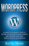 Wordpress: A Complete Beginner's Guide to Setting Up Wordpress From Scratch And Creating Your Own Website Or Blog In 30 Minutes (Web Development, Website Design, Wordpress For Beginners)
