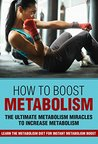 How To Boost Metabolism - The Ultimate Metabolism Miracles To Increase Metabolism: Learn The Metabolism Diet For Instant Metabolism Boost (how to boost ... boost metabolism, metabolic diet,)