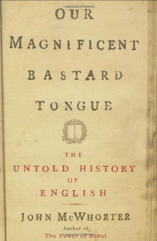 Our Magnificent Bastard Tongue: The Untold History of English