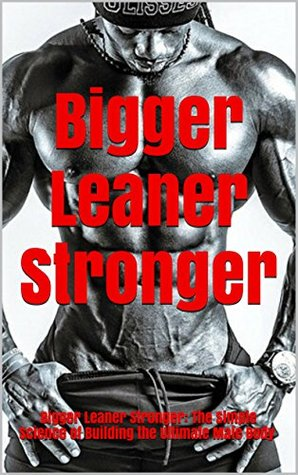 Bigger Leaner Stronger: Bigger Leaner Stronger: The Simple Science of Building the Ultimate Male Body (The Build Muscle, Get Lean, and Stay Healthy Book)